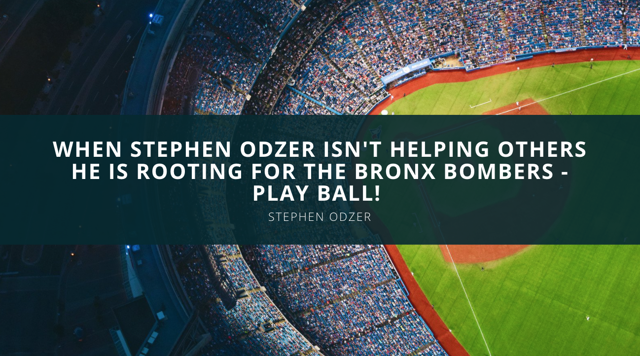 When Stephen Odzer Isn't Helping Others He is Rooting for the Bronx Bombers – Play Ball!