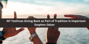 Stephen Odzer Says NY Yeshivas Giving Back as Part of Tradition Is Important